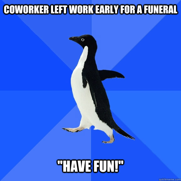 coworker left work early for a funeral have fun - Socially Awkward Penguin