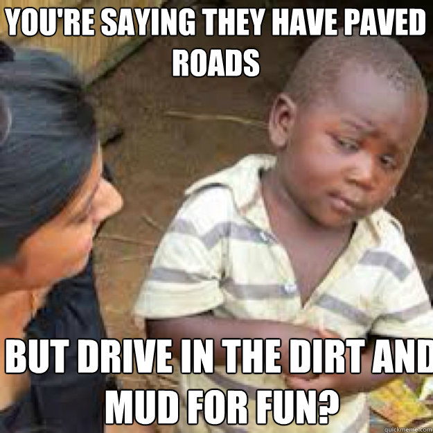 youre saying they have paved roads but drive in the dirt an - African