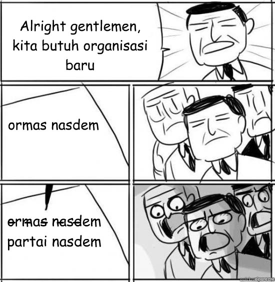 alright gentlemen kita butuh organisasi baru o - alright gentlemen
