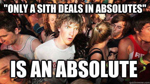 only a sith deals in absolutes is an absolute  - Sudden Clarity Clarence