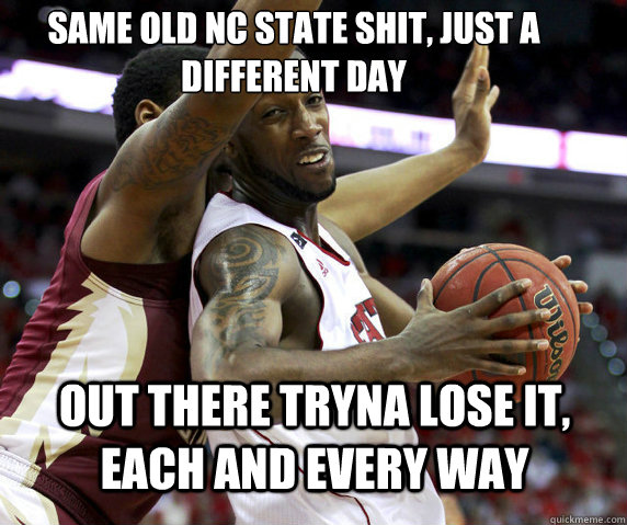 same old nc state shit just a different day out there tryna -
