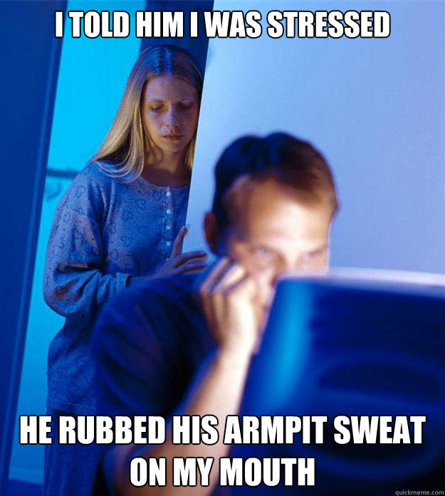 i told him i was stressed he rubbed his armpit sweat on my  - Redditors Wife