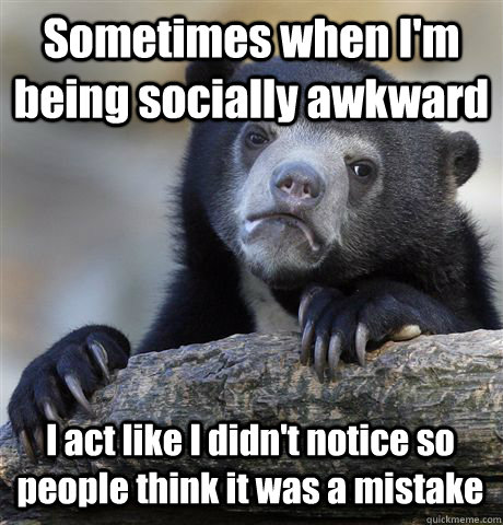 sometimes when im being socially awkward i act like i didn - Confession Bear