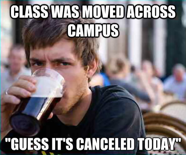 class was moved across campus guess its canceled today - Lazy College Senior