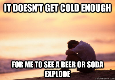 it doesnt get cold enough for me to see a beer or soda expl - California Problems