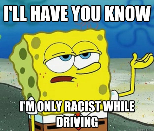 ill have you know im only racist while driving - Tough Spongebob