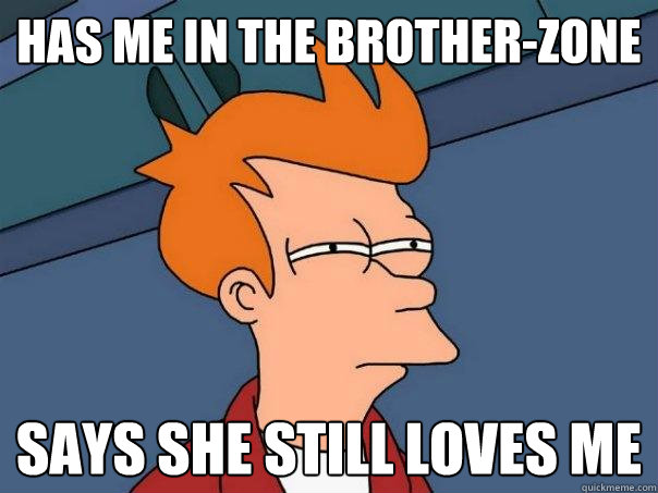 has me in the brotherzone says she still loves me - Futurama Fry