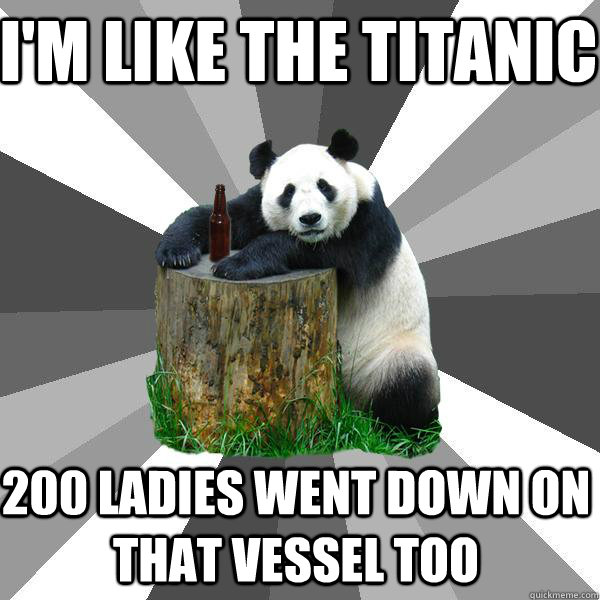 im like the titanic 200 ladies went down on that vessel too - Pickup-Line Panda