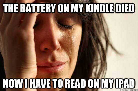 the battery on my kindle died now i have to read on my ipad - First World Problems