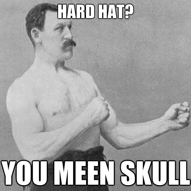 hard hat you meen skull - overly manly man