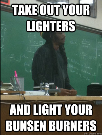 take out your lighters and light your bunsen burners - Rasta Science Teacher