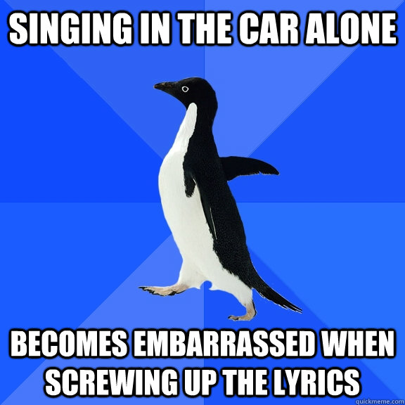 singing in the car alone becomes embarrassed when screwing u - Socially Awkward Penguin