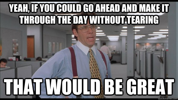 yeah if you could go ahead and make it through the day with - Office Space Lumbergh HD