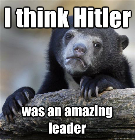 i think hitler was an amazing leader - Confession Bear