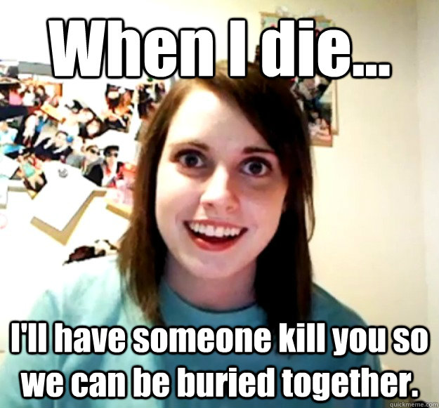 when i die ill have someone kill you so we can be buried - Overly Attached Girlfriend