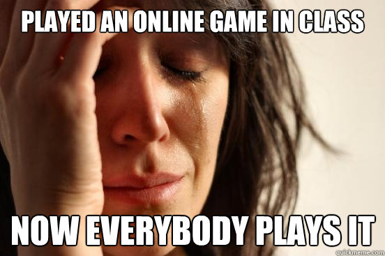 played an online game in class now everybody plays it - First World Problems