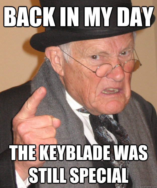 back in my day the keyblade was still special - back in my day