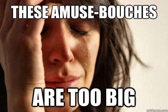 these amusebouches are too big - First World Problems
