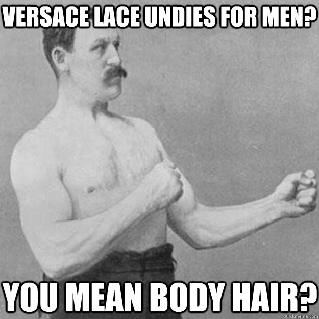 versace lace undies for men you mean body hair - overly manly man