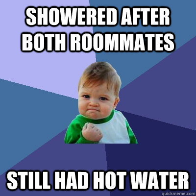 showered after both roommates still had hot water - Success Kid