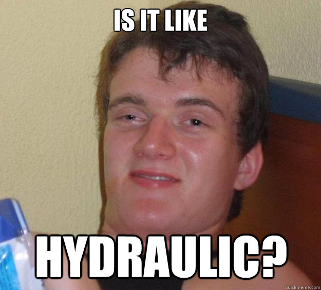 is it like hydraulic - 10 Guy