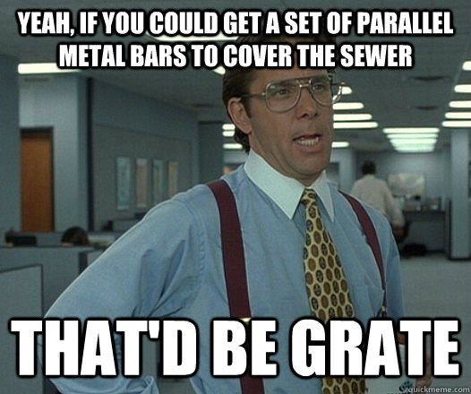 yeah if you could get a set of parallel metal bars to cover - Lumbergh