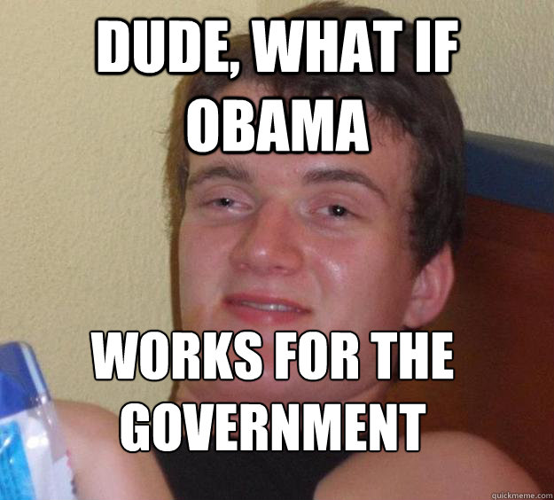 dude what if obama works for the government  - 10 Guy