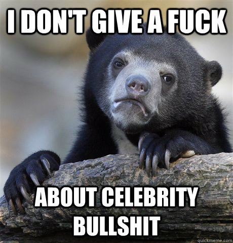 i dont give a fuck about celebrity bullshit - Confession Bear