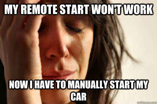 my remote start wont work now i have to manually start my c - First World Problems