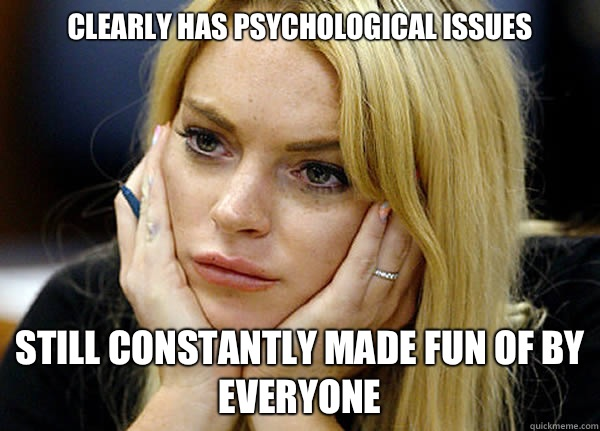 Clearly has psychological issues Still constantly made fun o - Misguided Lindsay Lohan