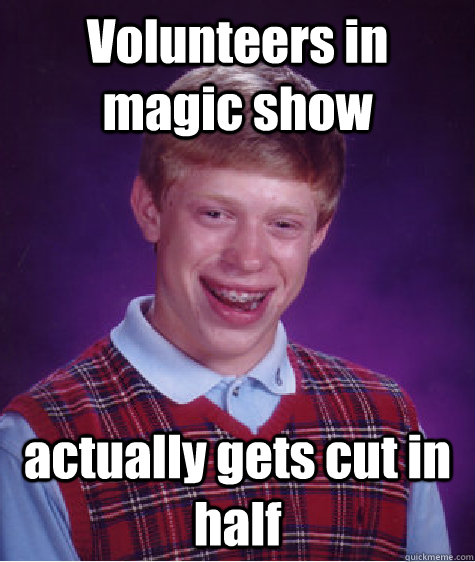 volunteers in magic show actually gets cut in half - Bad Luck Brian