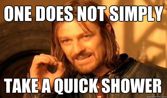 one does not simply take a quick shower - One Does Not Simply
