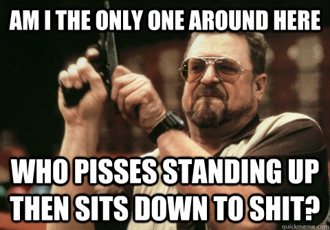 am i the only one around here who pisses standing up then si - Am I the only one