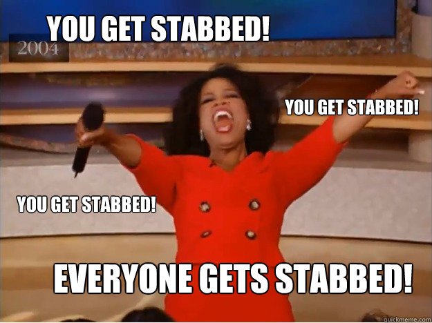 you get stabbed everyone gets stabbed you get stabbed you - oprah you get a car