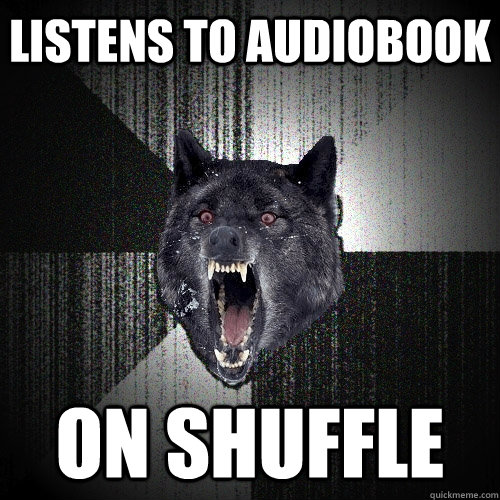 listens to audiobook on shuffle - Insanity Wolf