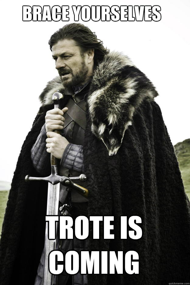 brace yourselves trote is coming - Winter is coming