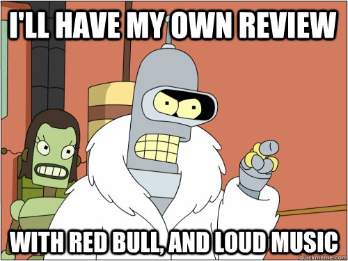 ill have my own review with red bull and loud music - Blackjack Bender