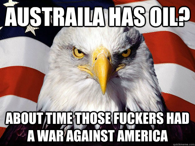 austraila has oil about time those fuckers had a war agains - Evil American Eagle