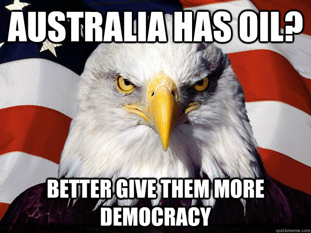 australia has oil better give them more democracy - Evil American Eagle