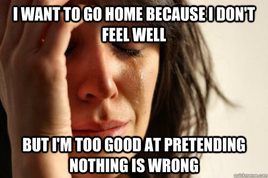 i want to go home because i dont feel well but im too good - First World Problems