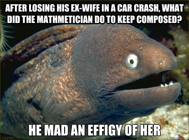 after losing his exwife in a car crash what did the mathme - Bad Joke Eel