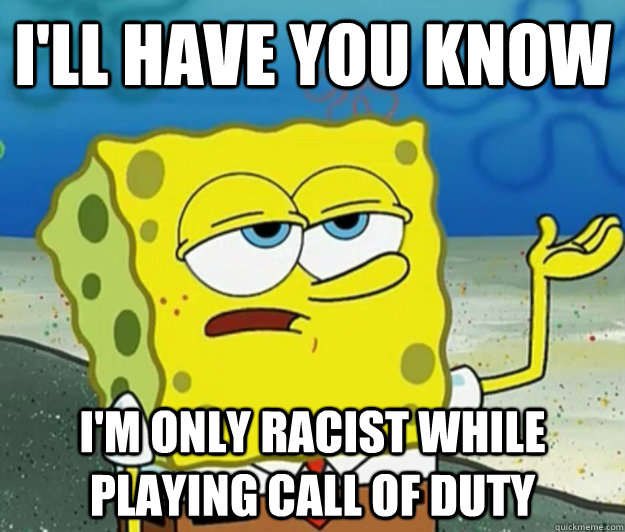 ill have you know im only racist while playing call of dut - Tough Spongebob