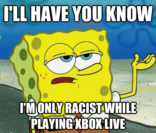 ill have you know im only racist while playing xbox live - Tough Spongebob