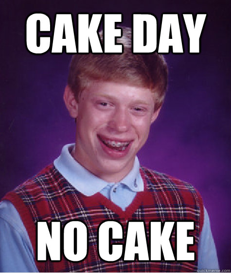 cake day no cake - Bad Luck Brian