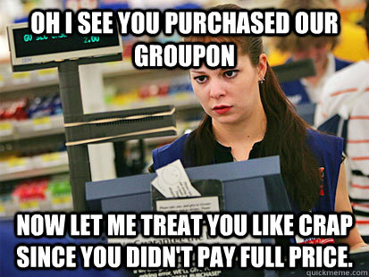 oh i see you purchased our groupon now let me treat you like - Condescending Cashier
