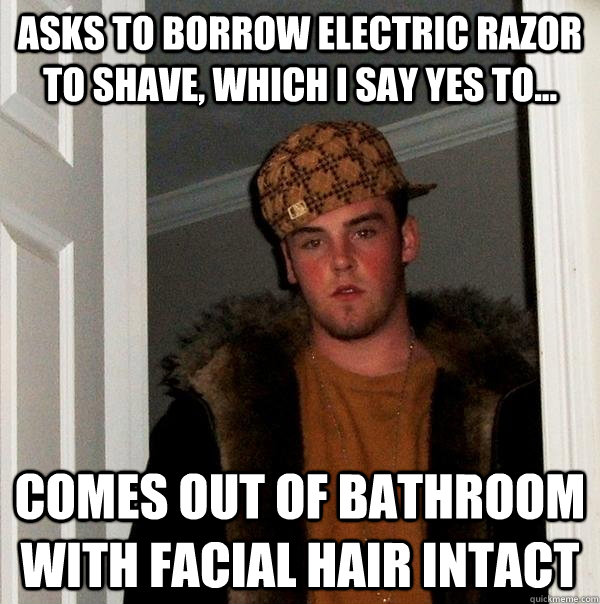 asks to borrow electric razor to shave which i say yes to - Scumbag Steve
