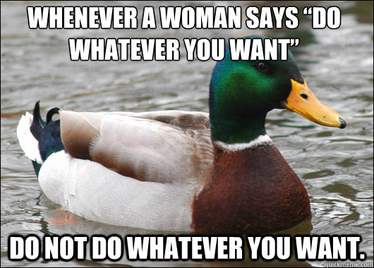 whenever a woman says do whatever you want do not do what - Actual Advice Mallard