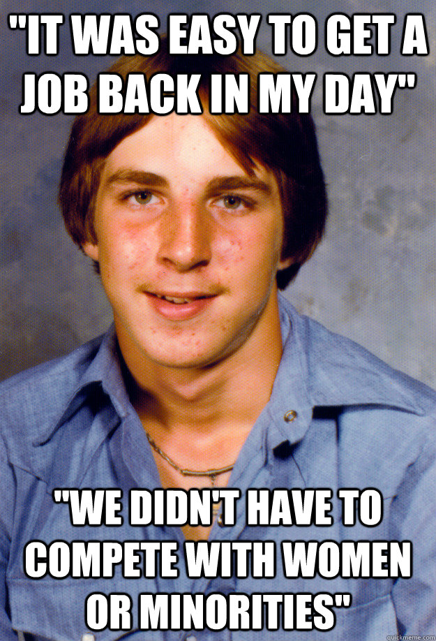 it was easy to get a job back in my day we didnt have to - Old Economy Steven