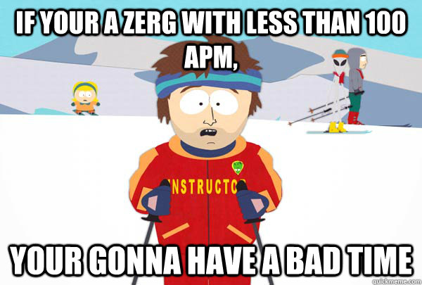 if your a zerg with less than 100 apm your gonna have a bad - Super Cool Ski Instructor
