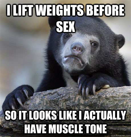 i lift weights before sex so it looks like i actually have m - Confession Bear